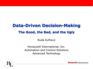 Data-Driven Decision-Making The Good, the Bad, and the Ugly Ruda Kulhav ý Honeywell International, Inc. Automation and