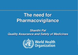 The need for Pharmacovigilance Shanthi Pal Quality Assurance and Safety of Medicines
