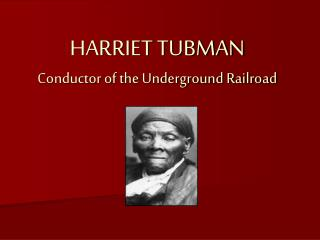 HARRIET TUBMAN Conductor of the Underground Railroad