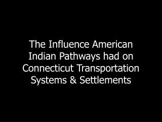 The Influence American Indian Pathways had on Connecticut Transportation Systems & Settlements
