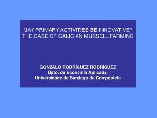 MAY PRIMARY ACTIVITIES BE INNOVATIVE? THE CASE OF GALICIAN MUSSELL FARMING GONZALO RODRÍGUEZ RODRÍGUEZ Dpto. de Economía