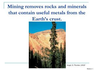 Mining removes rocks and minerals that contain useful metals from the Earth s crust.
