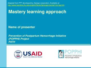 Mastery learning approach Name of presenter Prevention of Postpartum Hemorrhage Initiative  (POPPHI) Project PATH