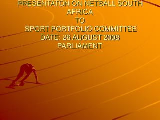 PRESENTATON ON NETBALL SOUTH AFRICA TO  SPORT PORTFOLIO COMMITTEE   DATE: 26 AUGUST 2008 PARLIAMENT