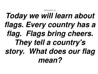 Morning Warm- Up Today we will learn about flags. Every country has a flag.  Flags bring cheers. They tell a country's s