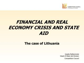 FINANCIAL AND REAL ECONOMY CRISIS AND STATE AID The case of Lithuania Jurgita Ratkeviciute Head of State Aid Division Co