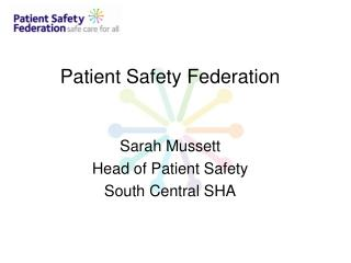 Patient Safety Federation   Sarah Mussett Head of Patient Safety  South Central SHA