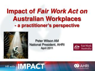 Impact of  Fair Work Act on Australian Workplaces - a practitioner ' s perspective   Peter Wilson AM National President,