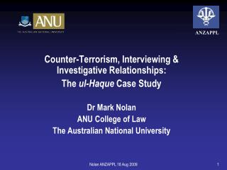 Counter-Terrorism, Interviewing  Investigative Relationships:  The ul-Haque Case Study  Dr Mark Nolan ANU College of Law