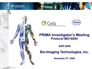 PRIMA Investigator's Meeting Protocol MO18264 ASH 2006 Bio-Imaging Technologies, Inc. December 9 th , 2006