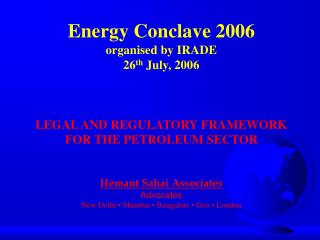 Energy Conclave 2006 organised by IRADE 26th July, 2006    LEGAL AND REGULATORY FRAMEWORK  FOR THE PETROLEUM SECTOR   He