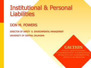 Institutional & Personal Liabilities DON M. POWERS DIRECTOR OF SAFETY  &  ENVIRONMENTAL MANAGEMENT UNIVERSITY OF