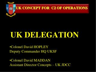 Colonel David HOPLEY Deputy Commander HQ UKSF Colonel David MADDAN Assistant Director Concepts – UK JDCC