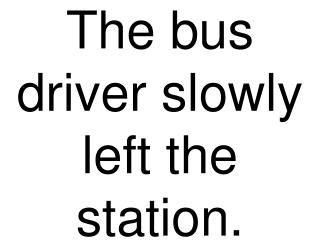 The bus driver slowly left the station.
