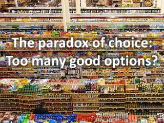 The paradox of choice: Too many good options?