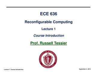 ECE 636 Reconfigurable Computing Lecture 1 Course Introduction Prof. Russell Tessier