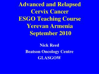 Advanced and Relapsed  Cervix Cancer ESGO Teaching Course  Yerevan Armenia  September 2010