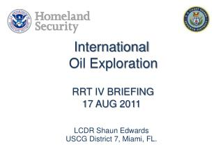 International  Oil Exploration RRT IV BRIEFING 17 AUG 2011 LCDR Shaun Edwards USCG District 7, Miami, FL.