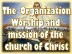 The  Organization Worship and  mission of the  church of Christ