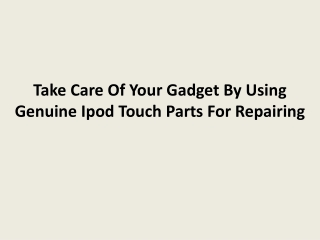 Take Care Of Your Gadget By Using Genuine Ipod Touch Parts F