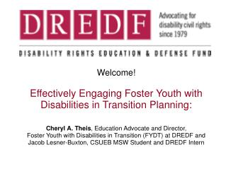 Welcome! Effectively Engaging Foster Youth with Disabilities in Transition Planning: Cheryl A. Theis , Education Advocat