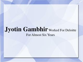 Jyotin Gambhir Worked For Deloitte For Almost Six Years