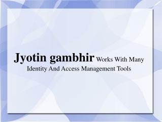 Jyotin gambhir Works With Many Identity And Access Managemen