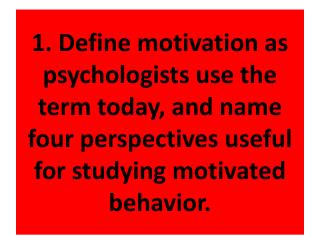 1. Define motivation as psychologists use the term today, and name four perspectives useful for studying motivated behav