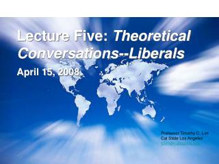 Lecture Five:  Theoretical Conversations--Liberals April 15, 2008