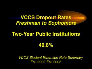 VCCS Dropout Rates Freshman to Sophomore Two-Year Public Institutions 49.8% VCCS Student Retention Rate Summary Fall 200