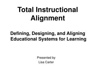 Total Instructional Alignment Defining, Designing, and Aligning  Educational Systems for Learning