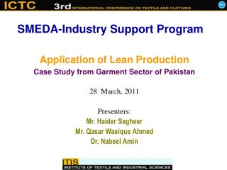 Application of Lean Production Case Study from Garment Sector of Pakistan 28  March, 2011 Presenters: Mr. Haider Sagheer