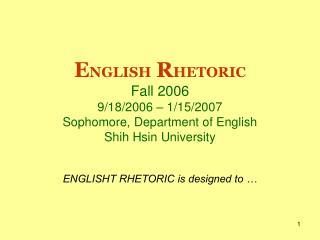 E NGLISH R HETORIC Fall 2006 9/18/2006 – 1/15/2007 Sophomore, Department of English Shih Hsin University
