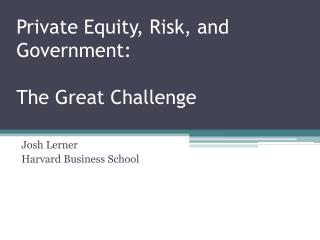 Private Equity, Risk, and Government:  The Great Challenge
