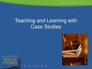 Teaching and Learning with  Case Studies