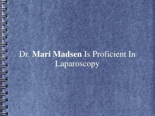 Dr. Mari Madsen Is Proficient In Laparoscopy