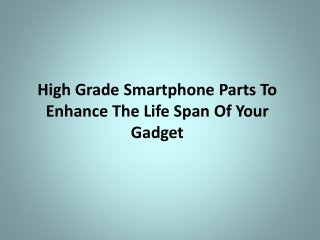 High Grade Smartphone Parts To Enhance The Life Span Of Your
