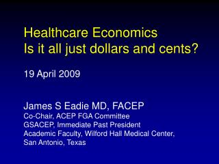 Healthcare Economics Is it all just dollars and cents  19 April 2009   James S Eadie MD, FACEP Co-Chair, ACEP FGA Commit
