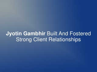 Jyotin Gambhir Built And Fostered Strong Client Relationship