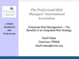 Enterprise Risk Management – The Benefits of an Integrated Risk Strategy Geoff Kates Chairman, PRMIA Geoff.kates@prmia