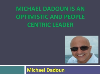 Michael Dadoun is an Optimistic and People Centric Leader