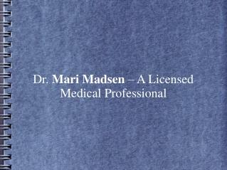 Dr. Mari Madsen – A Licensed Medical Professional