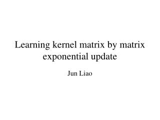 Learning kernel matrix by matrix exponential update