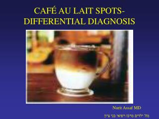 CAFÉ AU LAIT SPOTS- DIFFERENTIAL DIAGNOSIS