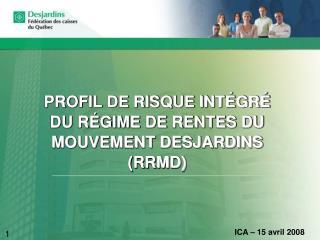 PROFIL DE RISQUE INTÉGRÉ DU RÉGIME DE RENTES DU MOUVEMENT DESJARDINS (RRMD)