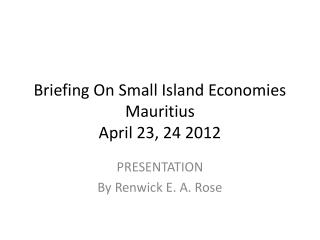 B riefing On Small Island Economies Mauritius April 23, 24 2012
