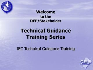 Welcome to the  DEP/Stakeholder Technical Guidance  Training Series IEC Technical Guidance Training