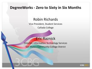 DegreeWorks - Zero to Sixty in Six  Months Robin Richards Vice President, Student Services Cañada College Eric Raznick