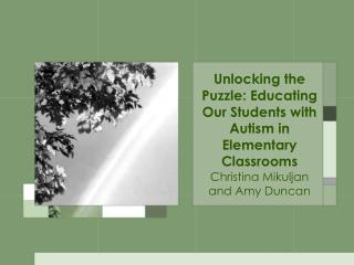 Unlocking the Puzzle: Educating Our Students with Autism in Elementary Classrooms Christina Mikuljan and Amy Duncan