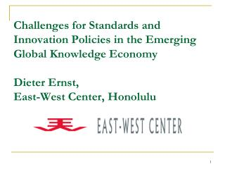 Challenges for Standards and Innovation Policies in the Emerging Global Knowledge Economy  Dieter Ernst, East-West Cente
